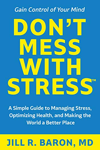 Don't Mess with Stress™ : A Simple Guide to Managing Stress, Optimizing Health, and Making the World a Better Place by [Jill R. Baron MD]