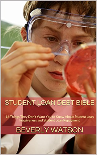 Student Loan Debt Bible: 16 Things They Don't Want You to Know About Student Loan Forgiveness and Student Loan Repayment