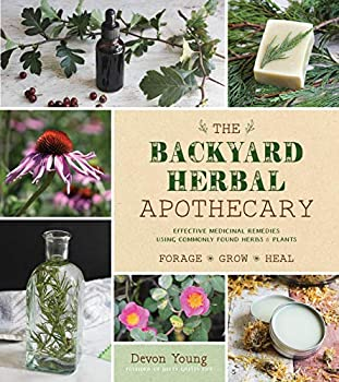 The Backyard Herbal Apothecary  Effective Medicinal Remedies Using Commonly Found Herbs & Plants