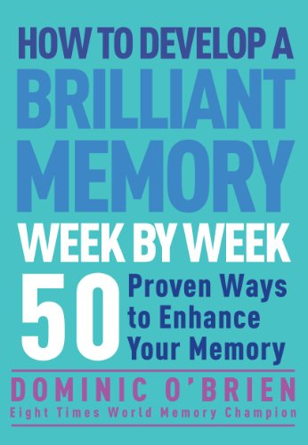 How to Develop a Brilliant Memory Week by Week: 50 Proven Ways to Enhance Your Memory: 50 Proven...