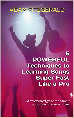 5 POWERFUL Techniques To Learning Songs Super Fast Like a Pro: An accelerated guide to shortcut your route to song learning (English Edition)