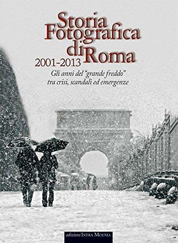 Storia fotografica di Roma 2001-2013. Gli anni del «grande freddo» tra crisi, scandali ed emergenze. Ediz. illustrata