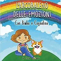 L' Arcobaleno delle Emozioni con Bimba e Cagnolino: Favola illustrata per bambini. Una magica avventura alla scoperta dei colori e dei sentimenti, in più tanti disegni da colorare!