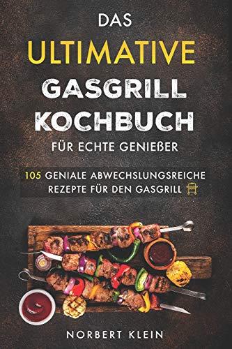 Das ultimative Gasgrill Kochbuch für echte Genießer: 105 geniale abwechslungsreiche Rezepte für den Gasgrill