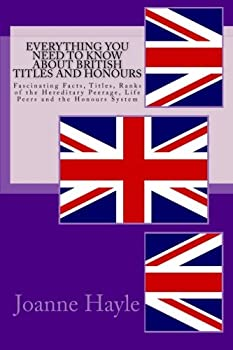 Paperback Everything You Need To Know About British Titles And Honours: Fascinating Facts, Titles, Ranks of the Hereditary Peerage, Life Peers and the Honours S Book