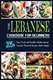 The Lebanese Cookbook For Beginners: 205+ Easy, Fresh and Healthy Mediterranean Favorite Flavorful Recipes Made Simple