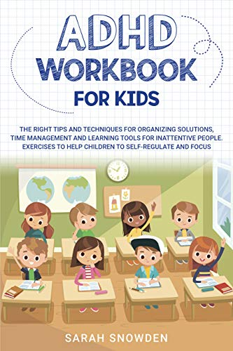 ADHD Workbook for Kids: The Right Tips and Techniques for Organizing Solutions, Time Management and Learning Tools for Inattentive People. Exercises to Help Children to Self-Regulate and Focus