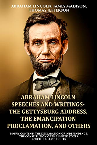 Abraham Lincoln Speeches and Writings- The Gettysburg Address, The Emancipation Proclamation, and Others: Bonus Content- The Declaration of ... of the United States, and The Bill of Rights