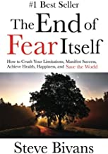 The End of Fear Itself: How to Crush Your Limitations, Manifest Success, Achieve Health, Happiness, & Save the World