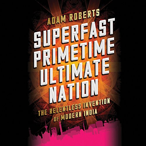 Superfast Primetime Ultimate Nation     The Relentless Invention of Modern India              By:                                                                                                                                 Adam Roberts                               Narrated by:                                                                                                                                 Graeme Malcolm                      Length: 11 hrs and 49 mins     9 ratings     Overall 4.0