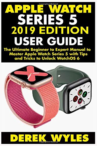 APPLE SERIES 5 2019 EDITION USER GUIDE: The Ultimate Beginner to Expert Manual to Master Apple Watch Series 5 with Tips and Tricks to Unlock WatchOS 6
