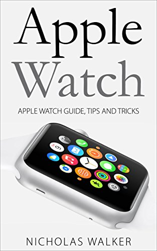 Apple Watch: Apple Watch Guide, Tips and Tricks (Apple Geek Book 1) (English Edition)