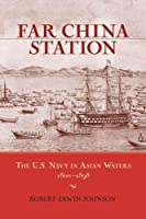 Far China Station: The U.S. Navy in Asian Waters, 1800-1898