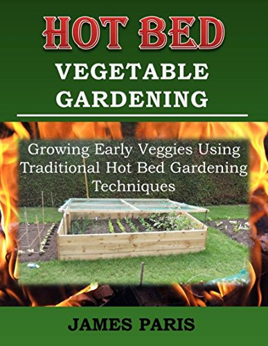Hot Bed Vegetable Gardening: Growing Early Veggies Using Traditional Hot Bed Gardening Techniques (No Dig Gardening Techniques) by [James Paris]