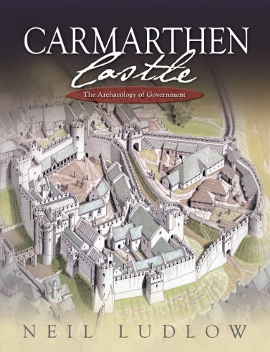 Download Carmarthen Castle: The Archaeology of Government: The Results of Archaeological, Historical and Architectural Investigation, 1993-2006 1783160128