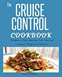 CRUISE CONTROL COOKBOOK: : Recipes to Help Automate Your Diet and Conquer Weight Loss Forever.