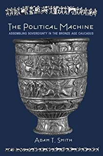 The Political Machine: Assembling Sovereignty in the Bronze Age Caucasus (The Rostovtzeff Lectures)