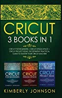 Cricut: 3 BOOKS IN 1. Beginner's Guide Book + Design Space + Project Ideas. The Definitive Practical Guide to Master your Cricut Machine
