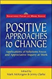 Positive Approaches to Change: Applications of Solutions Focus and Appreciative Inquiry at Work (Solutions Focus at Work)