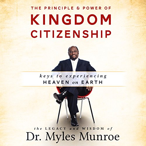 The Principle and Power of Kingdom Citizenship: Keys to Experiencing Heaven on Earth cover art