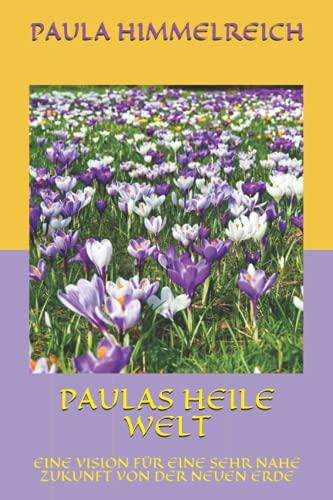 PAULAS HEILE WELT: EINE VISION FÜR EINE SEHR NAHE ZUKUNFT VON DER NEUEN ERDE