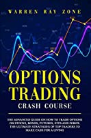 Options Trading Crash Course: The Advanced Guide On How To Trade Options On Stocks, Bonds, Futures, Etfs And Forex. The Ultimate Strategies Of Top Traders To Make Cash For A Living