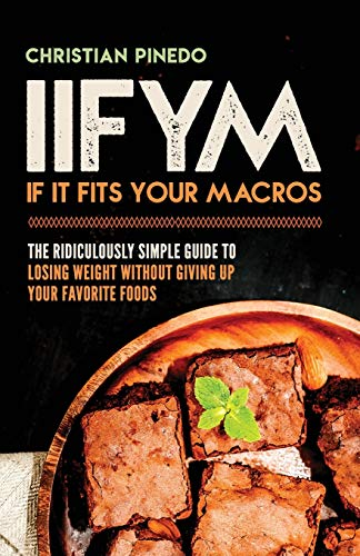 IIFYM: If It Fits Your Macros: The Ridiculously Simple Guide To Losing Weight Without Giving Up Your Favorite Foods