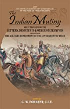 The Indian Mutiny: Selections from the Letters, Despatches and Other State Papers Preserved in the Military Department of ...