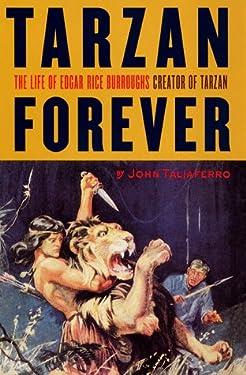 Tarzan Forever : The Life of Edgar Rice Burroughs, Creator of Tarzan