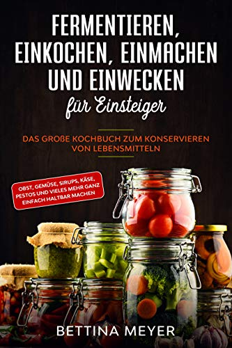 Fermentieren, Einkochen, Einmachen und Einwecken für Einsteiger: Das große Kochbuch zum Konservieren von Lebensmitteln - Obst, Gemüse, Sirups, Käse, Pestos und vieles mehr ganz einfach haltbar machen