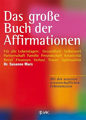 Das große Buch der Affirmationen: Für alle Lebenslagen: Gesundheit, Selbstwert, Partnerschaft, Familie, Beruf, Trauer ... Mit den neuesten wissenschaftlichen Erkenntnissen!