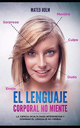 El lenguaje corporal no miente: La ciencia oculta para interpretar y dominar el lenguaje no verbal