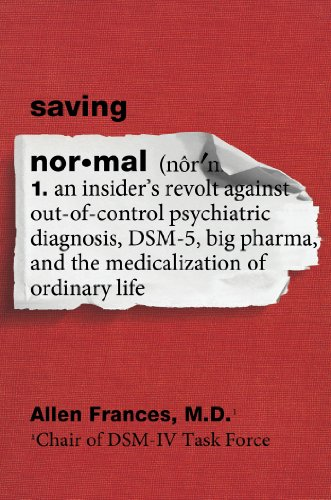 Saving Normal: An Insider's Revolt against Out-of-Control Psychiatric Diagnosis, DSM-5, Big Pharma, and the Medicalization of Ordinary Life (English Edition)