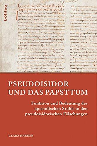 Pseudoisidor und das Papsttum: Funktion und Bedeutung des apostolischen Stuhls in den pseudoisidorischen Fälschungen (Papsttum im mittelalterlichen Europa, Band 2)