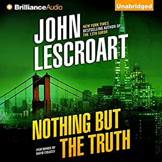 Nothing but the Truth                   By:                                                                                                                                 John Lescroart                               Narrated by:                                                                                                                                 David Colacci                      Length: 16 hrs and 35 mins     486 ratings     Overall 4.0