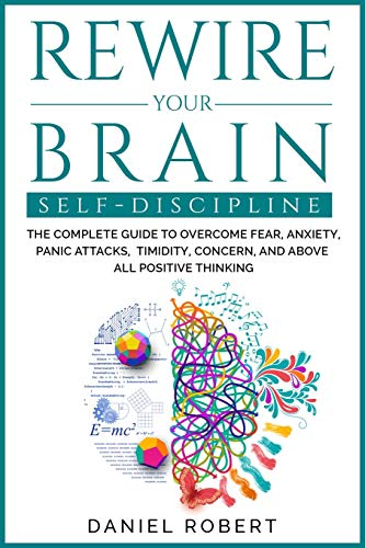 Compare Textbook Prices for Rewire Your Brain: Self Discipline. the Complete Guide to Overcome Fear, Anxiety, Panic Attacks, Timidity, Concern, and Above All Positive Thinking  ISBN 9781838237134 by Robert, Daniel