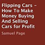 Flipping Cars: How to Make Money Buying and Selling Cars for Profit