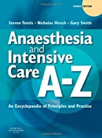 Anaesthesia and Intensive Care A-Z: An Encyclopedia of Principles and Practice, 4e (FRCA Study Guides)