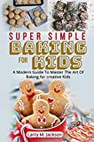 SUPER SIMPLE BAKING FOR KIDS: A Modern Guide To Master The Art Of Baking for creative Kids (English Edition)