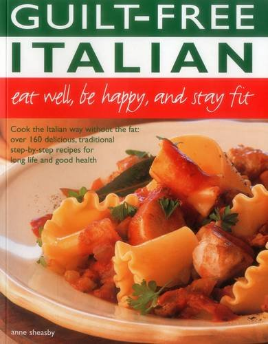 Guilt Free Italian: Eat Well, Be Happy and Stay Fit: Cook the Italian way without the fat: over 160 delicious, tradition