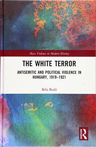 The White Terror: Antisemitic and Political Violence in Hungary, 1919-1921 (Mass Violence in Modern History, Band 3)
