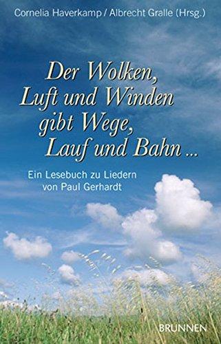 Der Wolken, Luft und Winden gibt Wege, Lauf und Bahn... Ein Lesebuch zu Liedern von Paul Gerhardt