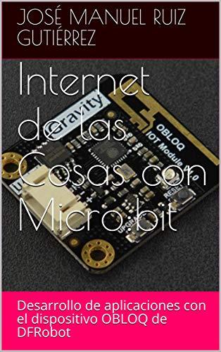Internet de las Cosas con Micro:bit: Desarrollo de aplicaciones con el dispositivo OBLOQ de DFRobot