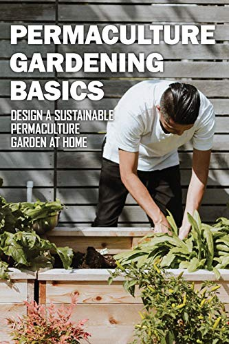 Permaculture Gardening Basics: Design A Sustainable Permaculture Garden At Home: Permaculture And...
