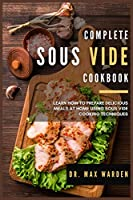 Complete Sous Vide Cookbook: Learn How To Prepare Delicious Meals At Home Using Sous Vide Cooking Techniques