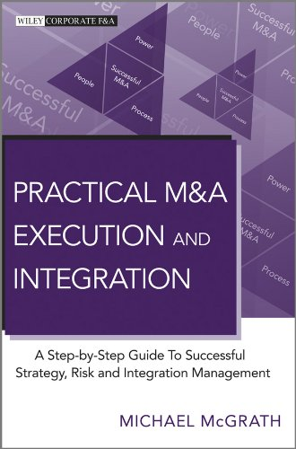 Practical M&A Execution and Integration: A Step by Step Guide To Successful Strategy, Risk and Integration Management (Wiley Corporate F&A)
