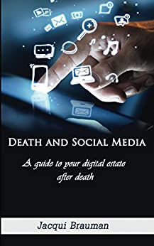 Death and Social Media: A guide to your digital estate after death by [Jacqui Brauman]