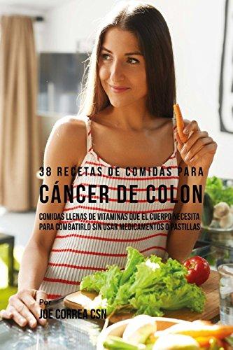 38 Recetas de Comidas Para Cáncer de Colon: Comidas Llenas de Vitaminas Que El Cuerpo Necesita Para Combatirlo Sin Usar Medicamentos o Pastillas