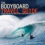 Bodyboard Travel Guide: The 100 Most Awesome Waves on the Planet: Where to Score the World's Best Bodyboarding Waves