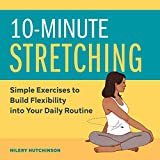 10-Minute Stretching: Simple Exercises to Build Flexibility into Your Daily Routine